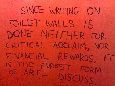 Since writing on toilet walls is done neither for critical acclaim, nor financial rewards, it is the purest form of art. Discuss.